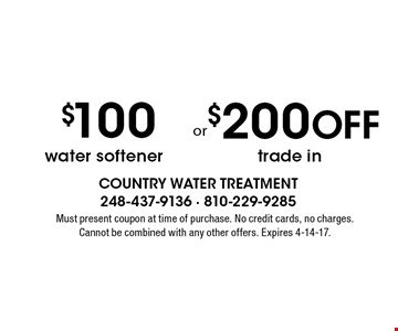$100 off water softener. $200 off trade in. Must present coupon at time of purchase. No credit cards, no charges. Cannot be combined with any other offers. Expires 4-14-17.
