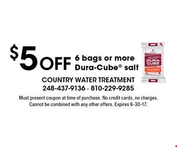 $5 off 6 bags or more Dura-Cube salt. Must present coupon at time of purchase. No credit cards, no charges. Cannot be combined with any other offers. Expires 6-30-17.