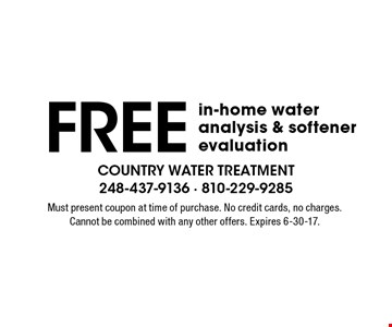 Free in-home water analysis & softener evaluation. Must present coupon at time of purchase. No credit cards, no charges. Cannot be combined with any other offers. Expires 6-30-17.