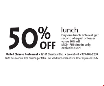 50% off lunch. Buy one lunch entree & get second of equal or lesser value 50% off. MON-FRI dine in only, excludes sushi. With this coupon. One coupon per table. Not valid with other offers. Offer expires 3-17-17.