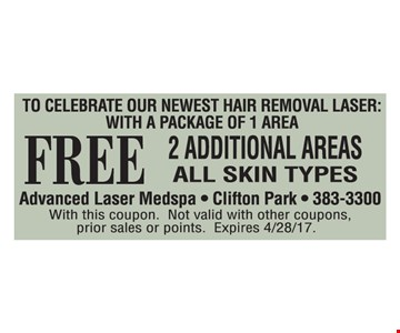 Newest hair removal laser. FREE 2 additional areas. All skin types. With this coupon. Not valid with other coupons, prior sales or points. Expires 4/28/17.