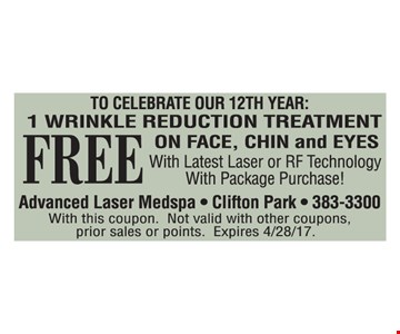 FREE 1 wrinkle reduction treatment on face, chin and eyes with latest laser or RF technology with package purchase! With this coupon. Not valid with other coupons, prior sales or points. Expires 4/28/17.