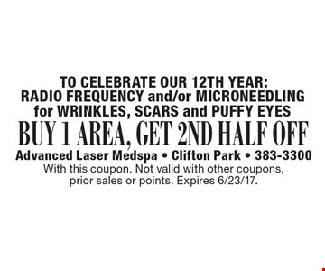 BUY 1 AREA, GET 2ND HALF OFF RADIO FREQUENCY and/or MICRONEEDLINGfor WRINKLES, SCARS and PUFFY EYES. With this coupon. Not valid with other coupons, prior sales or points. Expires 6/23/17.