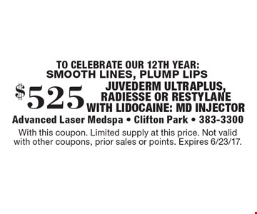 SMOOTH LINES, PLUMP LIPS $525 JUVEDERM ULTRAPLUS, RADIESSE OR RESTYLANE WITH LIDOCAINE: MD INJECTOR. With this coupon. Limited supply at this price. Not valid with other coupons, prior sales or points. Expires 6/23/17.