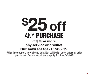 $25 off any purchase of $75 or more, any service or product. With this coupon. New clients only. Not valid with other offers or prior purchases. Certain restrictions apply. Expires 3-31-17.
