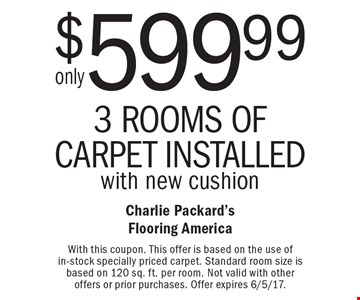 only $599.993 Rooms Of Carpet Installed with new cushion. With this coupon. This offer is based on the use of in-stock specially priced carpet. Standard room size is based on 120 sq. ft. per room. Not valid with other offers or prior purchases. Offer expires 6/5/17.