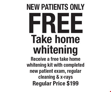 Free Take home whitening. Receive a free take home whitening kit with completed new patient exam, regular cleaning & x-rays. Regular price $199. New patients only. Offers not to be used in conjunction with any other offers or reduced fee plans.