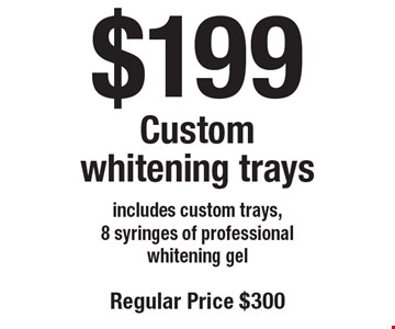$199 Custom whitening trays. Includes custom trays, 8 syringes of professional whitening gel. Regular price $300. Offers not to be used in conjunction with any other offers or reduced fee plans