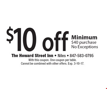 $10 off any purchase Minimum $40 purchase. No Exceptions. With this coupon. One coupon per table. Cannot be combined with other offers. Exp. 3-10-17.