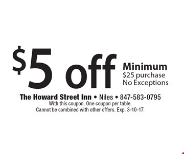 $5 off any purchase Minimum $25 purchase. No Exceptions. With this coupon. One coupon per table. Cannot be combined with other offers. Exp. 3-10-17.