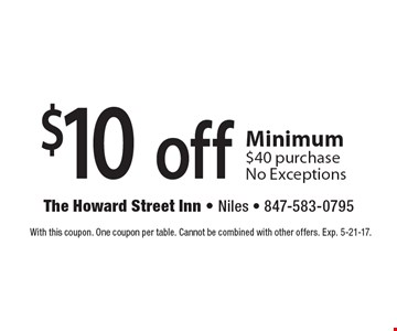 $10 off any purchase Minimum $40 purchase No Exceptions. With this coupon. One coupon per table. Cannot be combined with other offers. Exp. 5-21-17.