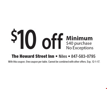 $10 off any purchase Minimum $40 purchase No Exceptions. With this coupon. One coupon per table. Cannot be combined with other offers. Exp. 12-1-17.