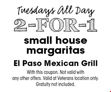 Tuesdays All Day. 2-FOR-1 small house margaritas. With this coupon. Not valid with any other offers. Valid at Veterans location only. Gratuity not included.