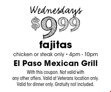 Wednesdays $9.99 fajitas chicken or steak only - 4pm - 10pm. With this coupon. Not valid with any other offers. Valid at Veterans location only. Valid for dinner only. Gratuity not included.