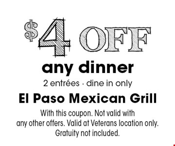 $4 Off any dinner 2 entrees - dine in only. With this coupon. Not valid with any other offers. Valid at Veterans location only. Gratuity not included.