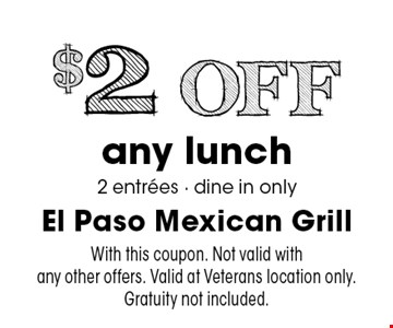 $2 Off any lunch 2 entrees - dine in only. With this coupon. Not valid with any other offers. Valid at Veterans location only. Gratuity not included.