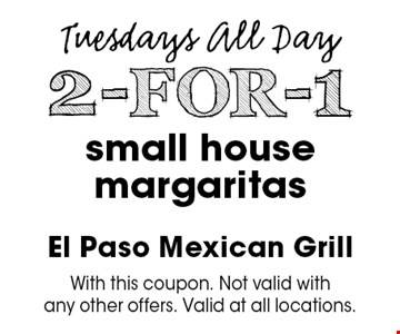 Tuesdays All Day. 2-FOR-1 small house margaritas. With this coupon. Not valid with any other offers. Valid at all locations.