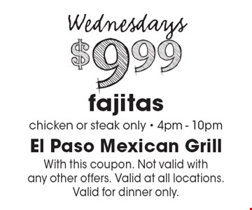 Wednesdays. $9.99 fajitas. Chicken or steak only. 4pm - 10pm. With this coupon. Not valid with any other offers. Valid at all locations. Valid for dinner only.