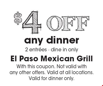$4 off any dinner 2 entrees. Dine in only. With this coupon. Not valid with any other offers. Valid at all locations. Valid for dinner only.