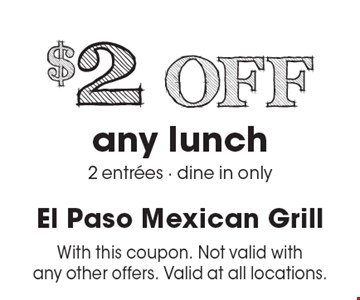 $2 off any lunch 2 entrees. Dine in only. With this coupon. Not valid with any other offers. Valid at all locations. Valid for dinner only.