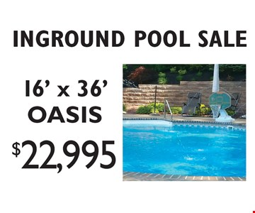 INGROUND POOL SALE. $22,995 for an OASIS style 16' x 36 inground pool. Pools shown with available options not included. Offers cannot be combined. Excludes previous sales. Visit our website for complete details. Offer expires 3-10-17.