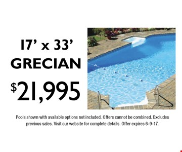 $21,995 17' x 33' GRECIAN Limited Time & Quantities, Free Salt System. Pools shown with available options not included. Offers cannot be combined. Excludes previous sales. Visit our website for complete details. Offer expires 6-9-17.