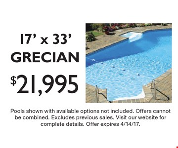 $21,995 for a 17' x 33' GRECIAN. Limited Time & Quantities. Free Salt System. Pools shown with available options not included. Offers cannot be combined. Excludes previous sales. Visit our website for complete details. Offer expires 4/14/17.