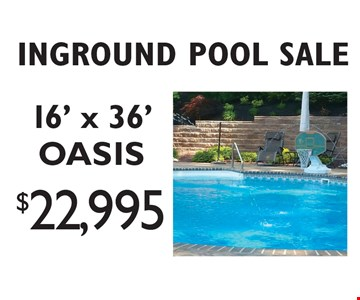 INGROUND POOL SALE. $22,995 for a 16' x 36' OASIS. Pools shown with available options not included. Offers cannot be combined. Excludes previous sales. Visit our website for complete details. Offer expires 4/14/17.