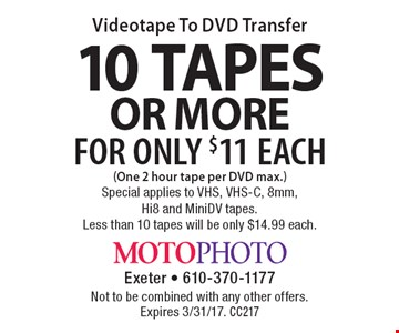 Videotape to DVD Transfer for only $11 each for 10 or more tapes (one 2 hour tape per DVD max.). Special applies to VHS, VHS-C, 8mm, Hi8 and MiniDV tapes. Less than 10 tapes will be only $14.99 each. Not to be combined with any other offers. Expires 3/31/17. CC217