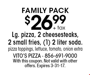 $26.99 + tax Lg. pizza, 2 cheesesteaks, 2 small fries, (1) 2 liter soda. pizza toppings, lettuce, tomato, onion extra. With this coupon. Not valid with other offers. Expires 3-31-17.