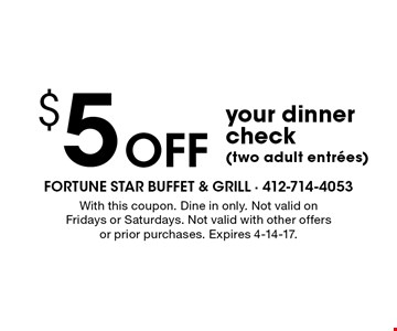 $5 Off your dinner check (two adult entrees). With this coupon. Dine in only. Not valid on Fridays or Saturdays. Not valid with other offers or prior purchases. Expires 4-14-17.