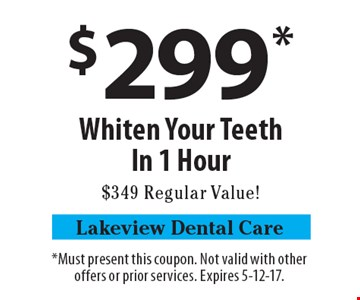 $299* Whiten Your Teeth In 1 Hour. $349 Regular Value! *Must present this coupon. Not valid with other offers or prior services. Expires 5-12-17.