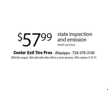 $57.99 State Inspection And Emission. Most cars/suv. With this coupon. Not valid with other offers or prior services. Offer expires 3-10-17.