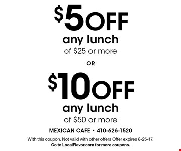 $10 Off any lunch of $50 or more OR $5 Off any lunch of $25 or more. With this coupon. Not valid with other offers Offer expires 8-25-17. Go to LocalFlavor.com for more coupons.