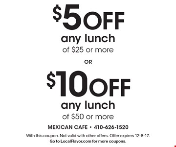 $5 Off any lunch of $25 or more or $10 Off any lunch of $50 or more. With this coupon. Not valid with other offers. Offer expires 12-8-17. Go to LocalFlavor.com for more coupons.