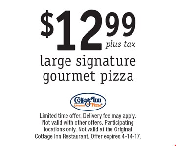 $12.99 plus tax large signature gourmet pizza. Limited time offer. Delivery fee may apply. Not valid with other offers. Participating locations only. Not valid at the Original Cottage Inn Restaurant. Offer expires 4-14-17.