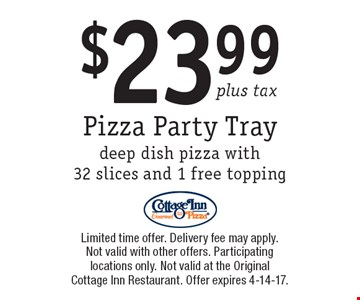 $23.99 plus tax Pizza Party Tray deep dish pizza with 32 slices and 1 free topping. Limited time offer. Delivery fee may apply. Not valid with other offers. Participating locations only. Not valid at the Original Cottage Inn Restaurant. Offer expires 4-14-17.