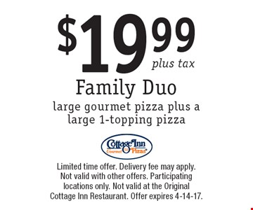 $19.99 plus tax Family Duo, large gourmet pizza plus a large 1-topping pizza. Limited time offer. Delivery fee may apply. Not valid with other offers. Participating locations only. Not valid at the Original Cottage Inn Restaurant. Offer expires 4-14-17.