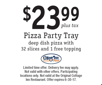 Pizza Party Tray $23.99 plus tax. deep dish pizza with 32 slices and 1 free topping. Limited time offer. Delivery fee may apply. Not valid with other offers. Participating locations only. Not valid at the Original Cottage Inn Restaurant. Offer expires 6-30-17.