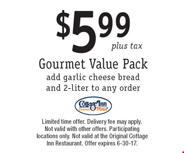 Gourmet Value Pack $5.99 plus tax. add garlic cheese bread and 2-liter to any order. Limited time offer. Delivery fee may apply. Not valid with other offers. Participating locations only. Not valid at the Original Cottage Inn Restaurant. Offer expires 6-30-17.