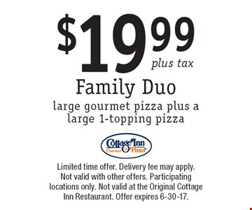 $19.99 plus tax Family Duo large gourmet pizza plus a large 1-topping pizza. Limited time offer. Delivery fee may apply. Not valid with other offers. Participating locations only. Not valid at the Original Cottage Inn Restaurant. Offer expires 6-30-17.
