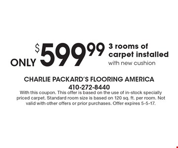 $599.99 3 rooms of carpet installedwith new cushion. With this coupon. This offer is based on the use of in-stock specially priced carpet. Standard room size is based on 120 sq. ft. per room. Not valid with other offers or prior purchases. Offer expires 5-5-17.