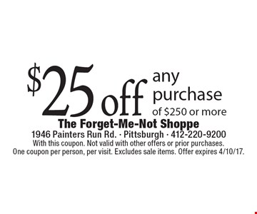 $25 off any purchase of $250 or more. With this coupon. Not valid with other offers or prior purchases.One coupon per person, per visit. Excludes sale items. Offer expires 4/10/17.