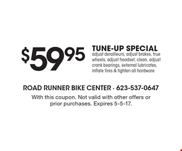 $59.95 TUNE-UP SPECIAL. Adjust derailleurs, adjust brakes, true wheels, adjust headset, clean, adjust crank bearings, external lubricates, inflate tires & tighten all hardware. With this coupon. Not valid with other offers or prior purchases. Expires 5-5-17.