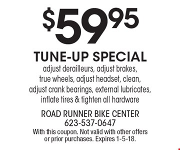 $59.95 Tune-Up Special. Adjust derailleurs, adjust brakes, true wheels, adjust headset, clean, adjust crank bearings, external lubricates, inflate tires & tighten all hardware. With this coupon. Not valid with other offers or prior purchases. Expires 1-5-18.
