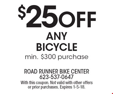 $25 off any bicycle. Min. $300 purchase. With this coupon. Not valid with other offers or prior purchases. Expires 1-5-18.