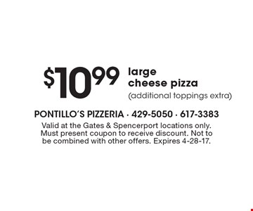$10.99 large cheese pizza (additional toppings extra). Valid at the Gates & Spencerport locations only. Must present coupon to receive discount. Not to be combined with other offers. Expires 4-28-17.