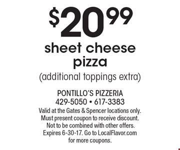 $20.99 sheet cheese pizza (additional toppings extra). Valid at the Gates & Spencer locations only. Must present coupon to receive discount. Not to be combined with other offers. Expires 6-30-17. Go to LocalFlavor.com for more coupons.