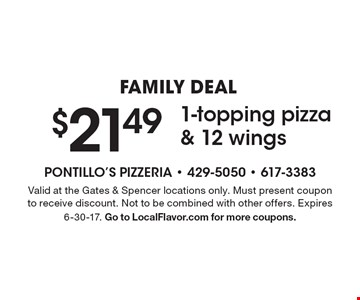 FAMILY DEAL $21.49 1-topping pizza & 12 wings. Valid at the Gates & Spencer locations only. Must present coupon to receive discount. Not to be combined with other offers. Expires 6-30-17. Go to LocalFlavor.com for more coupons.