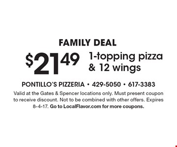 FAMILY DEAL $21.49 For 1-topping pizza & 12 wings. Valid at the Gates & Spencer locations only. Must present coupon to receive discount. Not to be combined with other offers. Expires 8-4-17. Go to LocalFlavor.com for more coupons.
